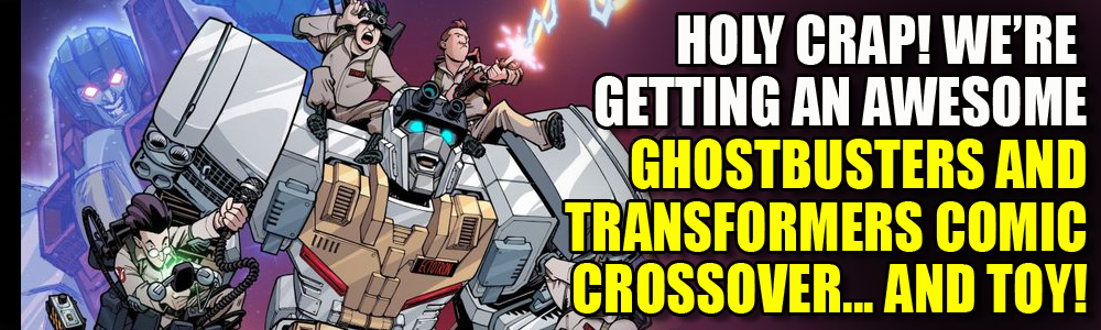 Ghostbusters and Transformers crossover in new Toy and comic series… oh, boy