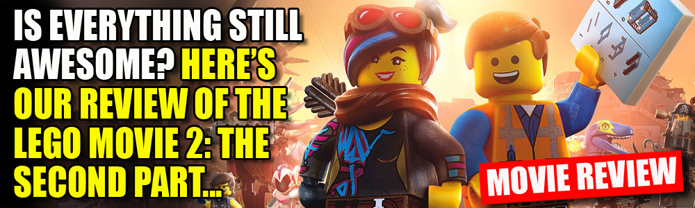 MOVIE REVIEW: FTN reviews The LEGO Movie 2: The Second Part