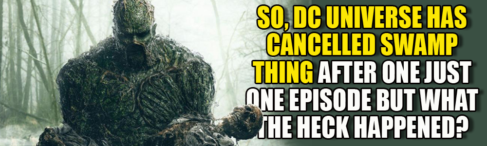 DC Universe has cancelled Swamp thing after one episode! What happened?