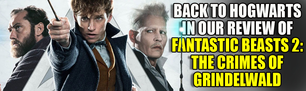 MOVIE REVIEW: FTN reviews Fantastic Beasts And Where To find Them: The Crimes Of Grindelwald