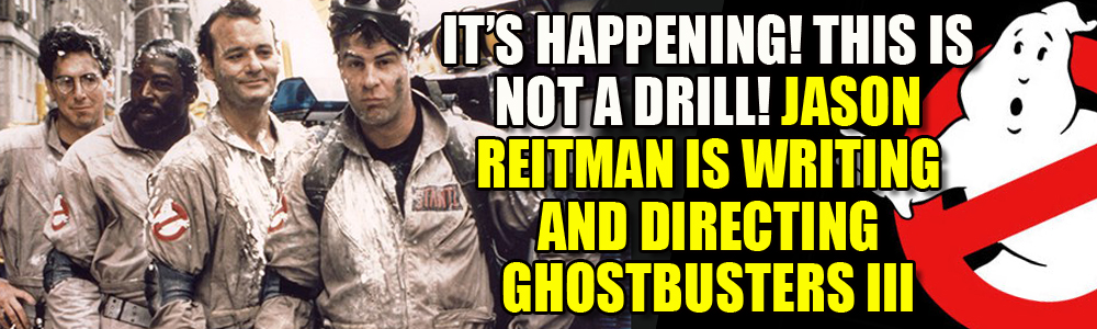 Yes! Jason Reitman is making Ghostbusters III