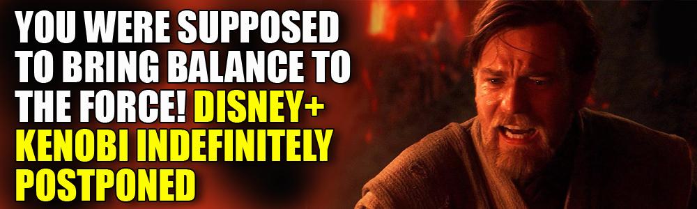 UPDATED: Kenobi series IS postponed after all…
