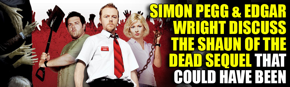 Simon Pegg and Edgar Wright on the Shaun of the Dead Sequel that almost was…
