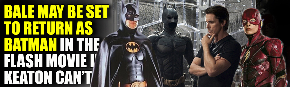 RUMOUR: Christian Bale sought to return as Batman in  The Flash movie if Micheal Keaton doesn't?